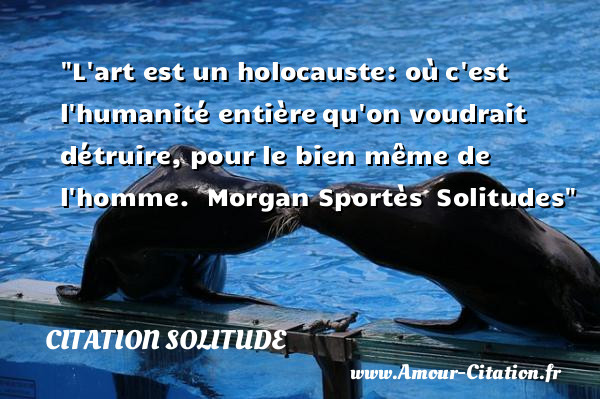 L art est un holocauste: où c est l humanité entière qu on voudrait détruire, pour le bien même de l homme.   Morgan Sportès  Solitudes   Une citation sur la solitude CITATION SOLITUDE