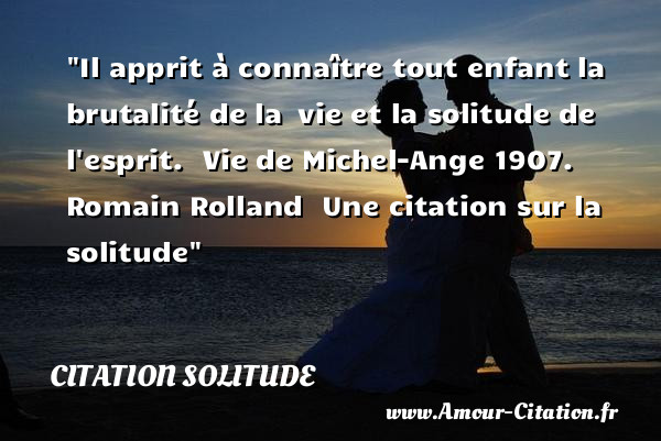 Il apprit à connaître tout enfant la brutalité de la  vie et la solitude de l esprit.   Vie de Michel-Ange 1907. Romain Rolland   Une  citation  sur la solitude CITATION SOLITUDE