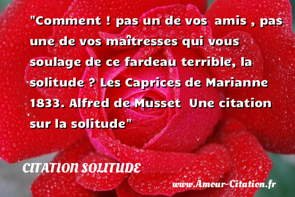 Comment ! pas un de vos  amis , pas une de vos maîtresses qui vous soulage de ce fardeau terrible, la solitude ?  Les Caprices de Marianne 1833. Alfred de Musset    Une  citation  sur la solitude CITATION SOLITUDE