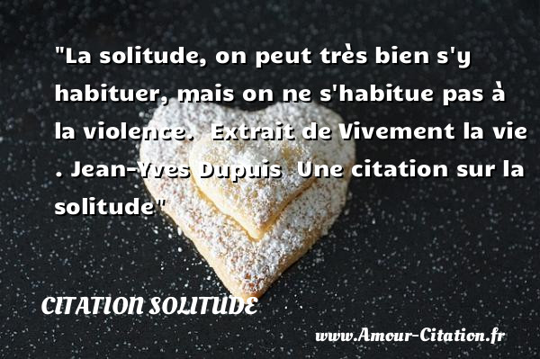 La solitude, on peut très bien s y habituer, mais on ne s habitue pas à la violence.   Extrait de Vivement la vie . Jean-Yves Dupuis   Une  citation  sur la solitude CITATION SOLITUDE