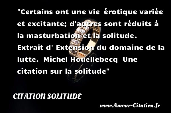Certains ont une vie  érotique variée et excitante; d autres sont réduits à la masturbation et la solitude.   Extrait d  Extension du domaine de la lutte.  Michel Houellebecq   Une  citation  sur la solitude CITATION SOLITUDE