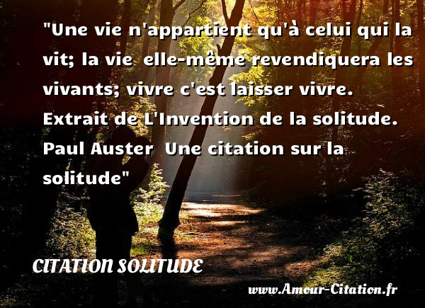 Une vie n appartient qu à celui qui la vit; la vie  elle-même revendiquera les vivants; vivre c est laisser vivre.  Extrait de L Invention de la solitude.  Paul Auster  Une citation sur la solitude  CITATION SOLITUDE