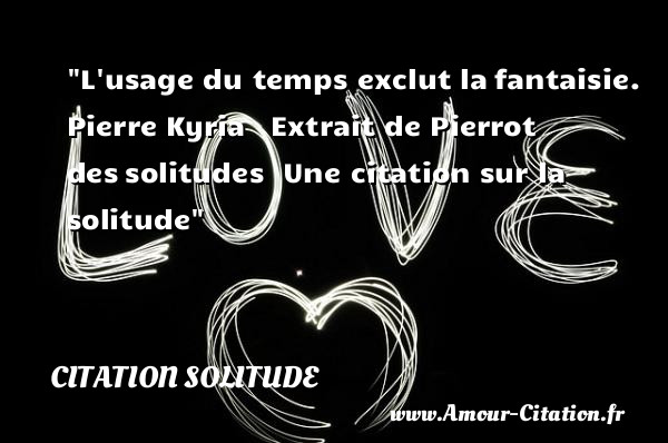 L usage du temps exclut la fantaisie.   Pierre Kyria   Extrait de Pierrot des solitudes   Une  citation  sur la solitude CITATION SOLITUDE