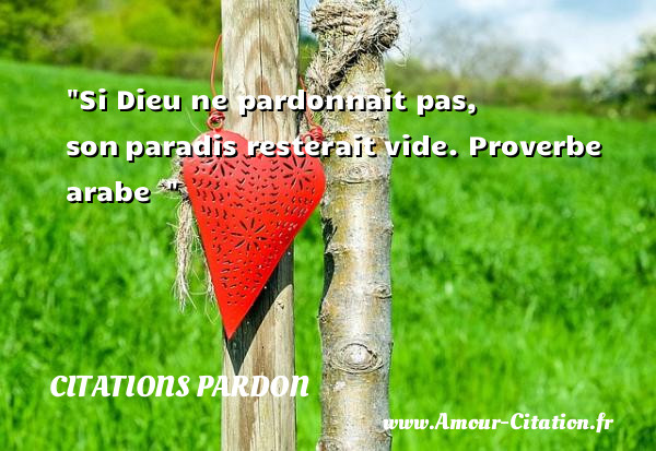 Si Dieu ne pardonnait pas, son paradis resterait vide.  Proverbe arabe      Une citation sur le pardon CITATIONS PARDON