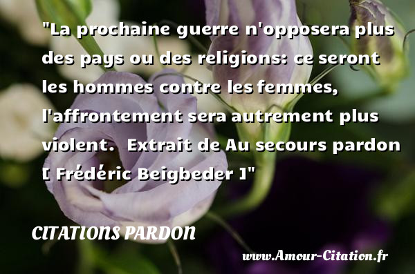 La prochaine guerre n opposera plus des pays ou des religions: ce seront les hommes contre les femmes, l affrontement sera autrement plus violent.   Extrait de Au secours pardon   [ Frédéric Beigbeder ]   Une citation sur le pardon CITATIONS PARDON