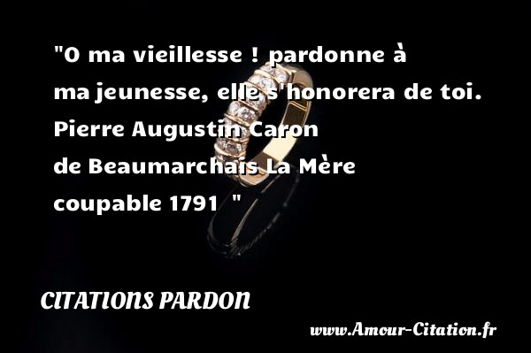O ma vieillesse ! pardonne à ma jeunesse, elle s honorera de toi.   Pierre Augustin Caron de Beaumarchais La Mère coupable 1791      Une citation sur le pardon CITATIONS PARDON