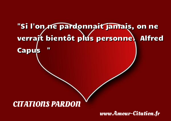 Si l on ne pardonnait jamais, on ne verrait bientôt plus personne.   Alfred Capus       Une citation sur le pardon CITATIONS PARDON