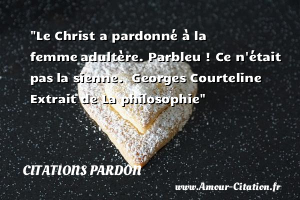 Le Christ a pardonné à la femme adultère. Parbleu ! Ce n était pas la sienne.   Georges Courteline   Extrait de La philosophie   Une citation sur le pardon CITATIONS PARDON