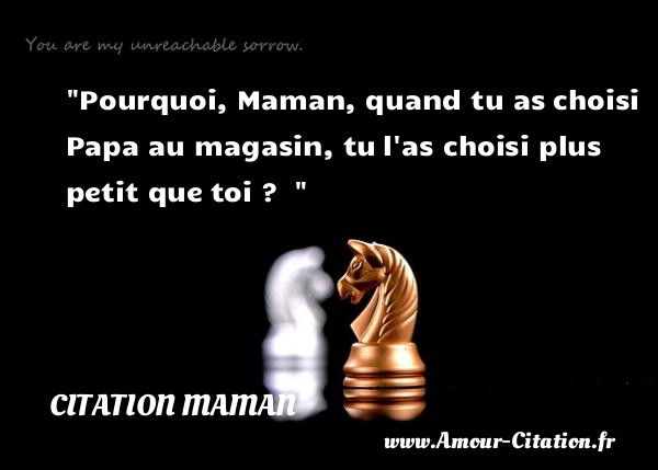 Pourquoi, Maman, quand tu as choisi Papa au magasin, tu l as choisi plus petit que toi ?    CITATION MAMAN
