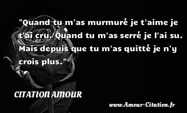 Quand tu m as murmuré je t aime je t ai cru. Quand tu m as serré je l ai su. Mais depuis que tu m as quitté je n y crois plus.   Une citation d amour CITATION AMOUR