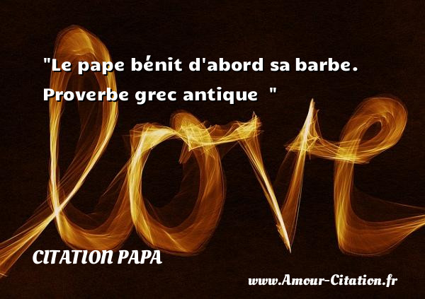 Le pape bénit d abord sa barbe.  Proverbe grec antique      Une citation sur les papas CITATION PAPA