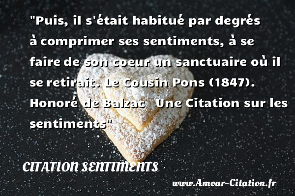 Puis, il s était habitué par degrés à comprimer ses sentiments, à se faire de son coeur un sanctuaire où il se retirait.   Honoré de Balzac  Le Cousin Pons 1847   Une Citation sur les sentiments CITATION SENTIMENTS