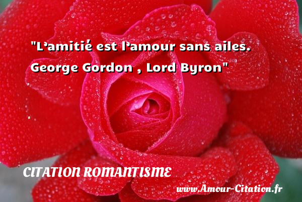 L'amitié est l'amour sans ailes.  George Gordon , Lord Byron  CITATION ROMANTISME