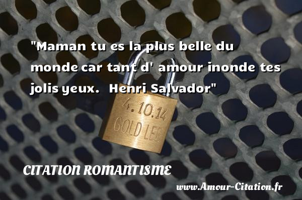 Maman tu es la plus belle du monde car tant d  amour inonde tes jolis yeux.   Henri Salvador   Une citation sur le Romantisme CITATION ROMANTISME
