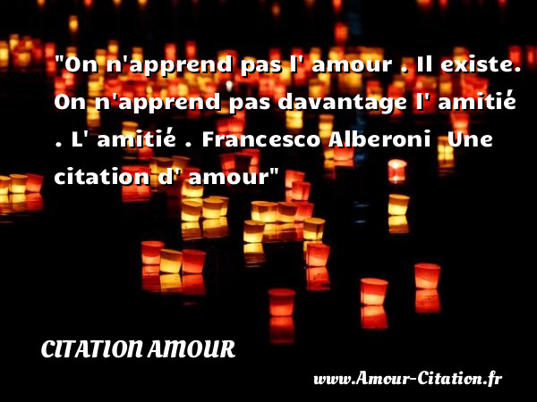 On n apprend pas l  amour . Il existe. On n apprend pas davantage l  amitié .  L  amitié . Francesco Alberoni   Une  citation  d  amour CITATION AMOUR